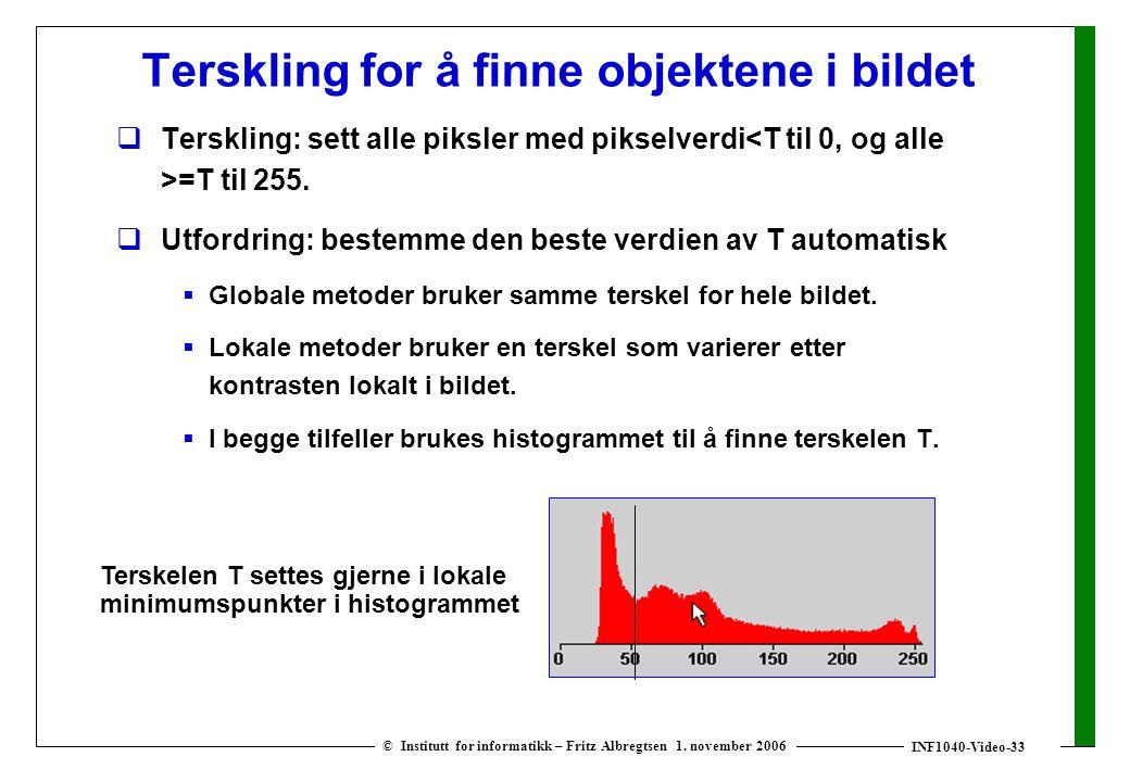 INF1040-Video-33 © Institutt for informatikk – Fritz Albregtsen 1. november 2006 Terskling for å finne objektene i bildet  Terskling: sett alle piksl