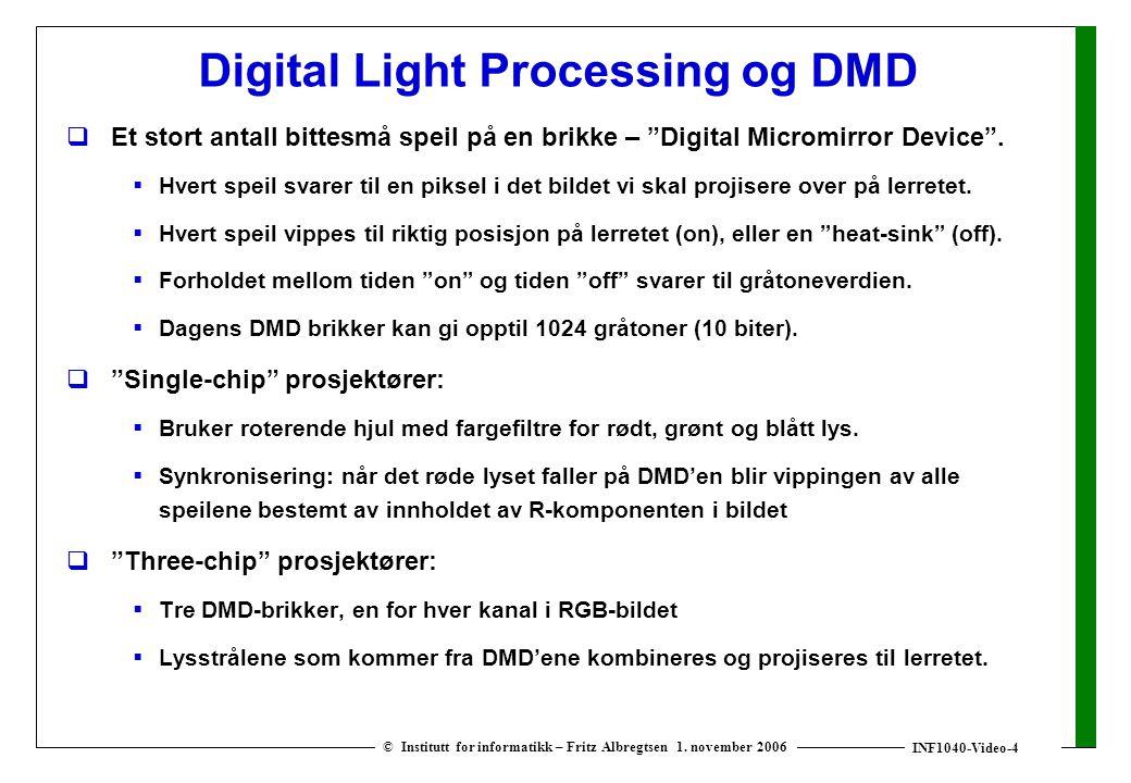 INF1040-Video-4 © Institutt for informatikk – Fritz Albregtsen 1. november 2006 Digital Light Processing og DMD  Et stort antall bittesmå speil på en