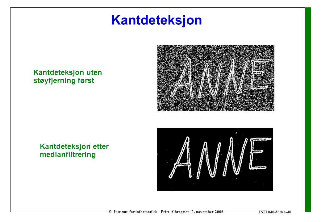 INF1040-Video-40 © Institutt for informatikk – Fritz Albregtsen 1. november 2006 Kantdeteksjon Kantdeteksjon uten støyfjerning først Kantdeteksjon ett