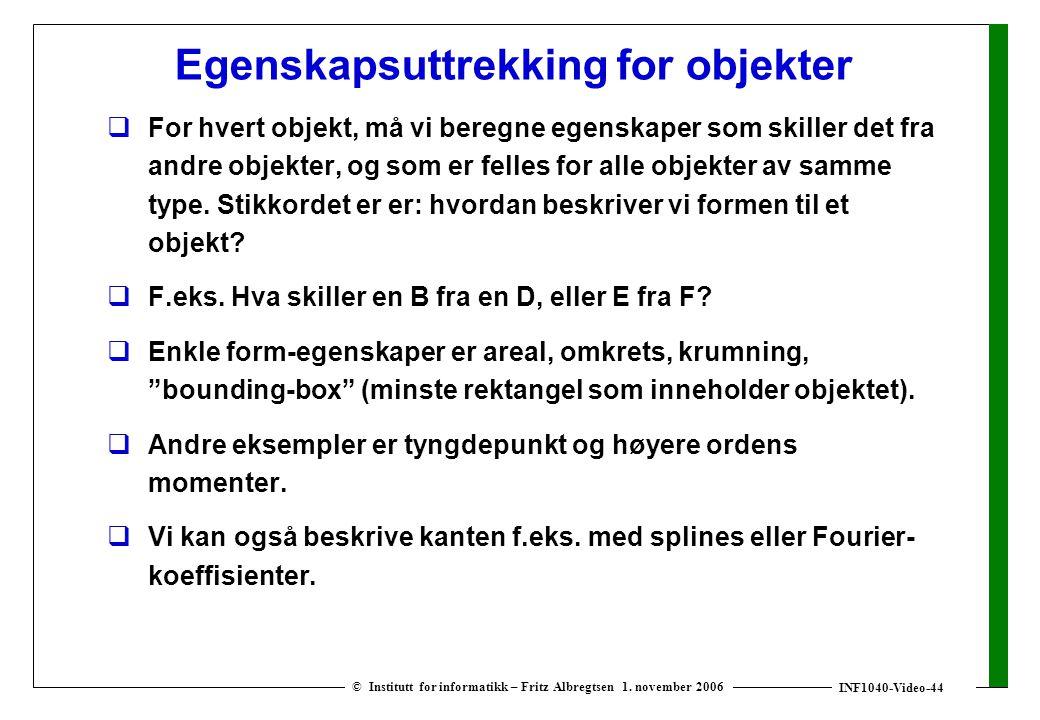 INF1040-Video-44 © Institutt for informatikk – Fritz Albregtsen 1. november 2006 Egenskapsuttrekking for objekter  For hvert objekt, må vi beregne eg