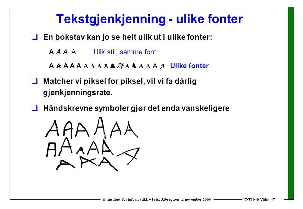 INF1040-Video-47 © Institutt for informatikk – Fritz Albregtsen 1. november 2006 Tekstgjenkjenning - ulike fonter  En bokstav kan jo se helt ulik ut