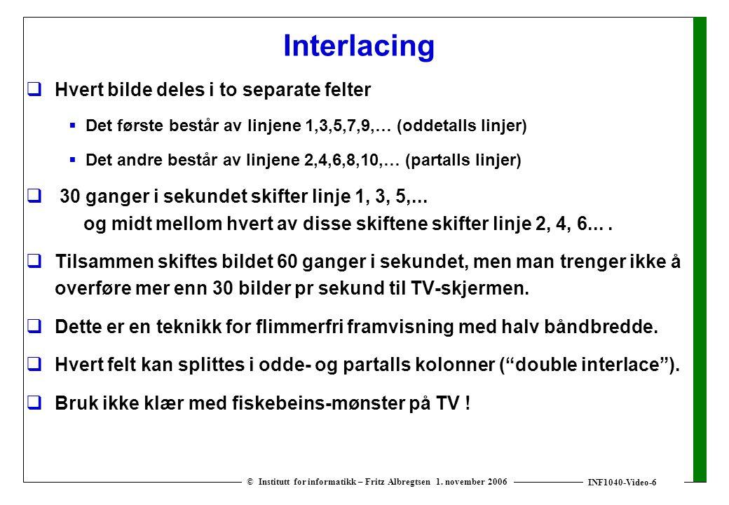 INF1040-Video-6 © Institutt for informatikk – Fritz Albregtsen 1. november 2006 Interlacing  Hvert bilde deles i to separate felter  Det første best