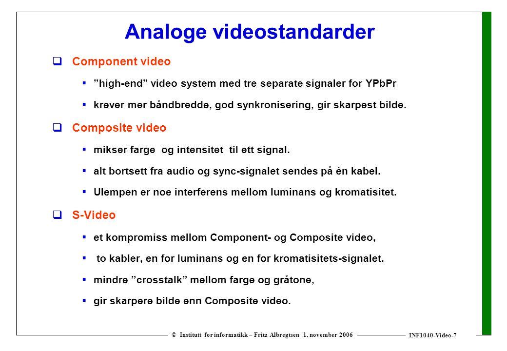 "INF1040-Video-7 © Institutt for informatikk – Fritz Albregtsen 1. november 2006 Analoge videostandarder  Component video  ""high-end"" video system me"
