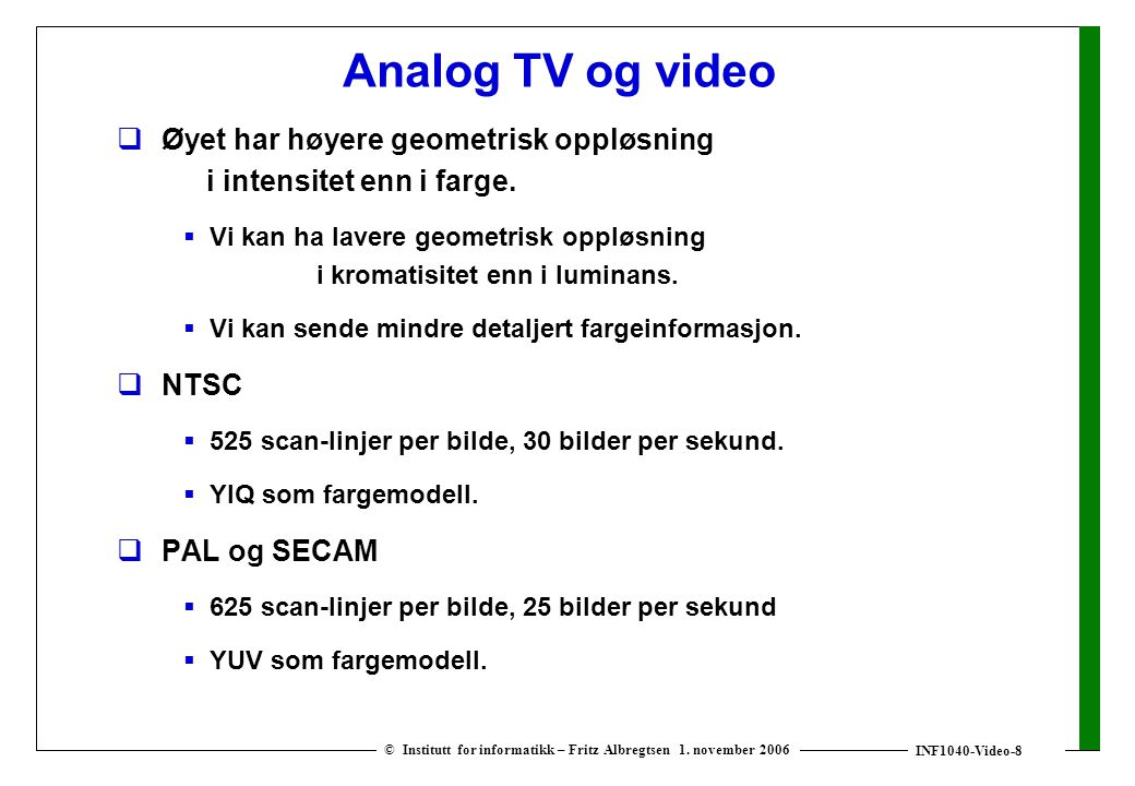 INF1040-Video-8 © Institutt for informatikk – Fritz Albregtsen 1. november 2006 Analog TV og video  Øyet har høyere geometrisk oppløsning i intensite