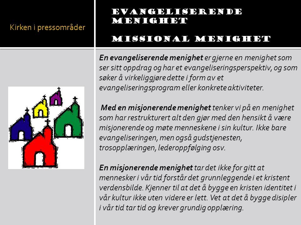 Kirken i pressområder Evangeliserende menighet Missional menighet En evangeliserende menighet er gjerne en menighet som ser sitt oppdrag og har et eva