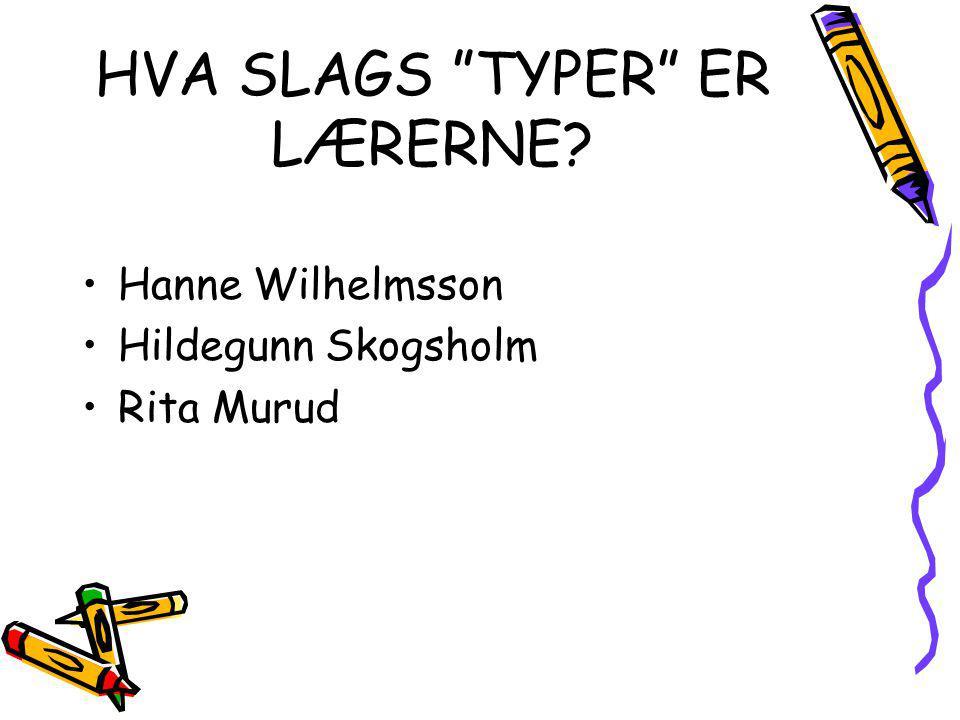 """HVA SLAGS """"TYPER"""" ER LÆRERNE? Hanne Wilhelmsson Hildegunn Skogsholm Rita Murud"""