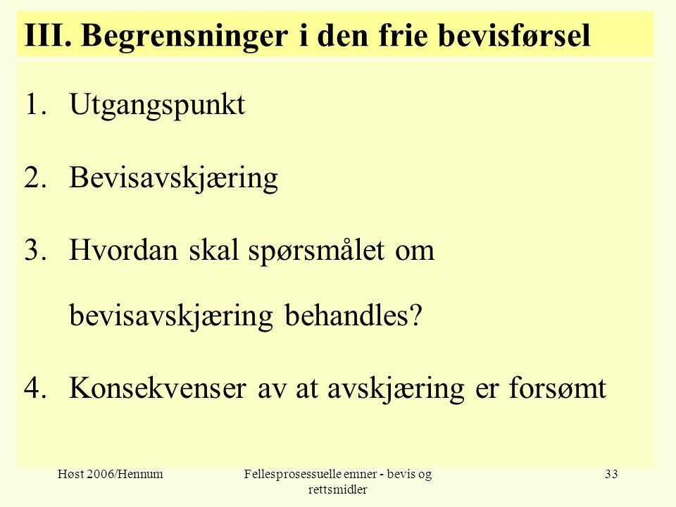 Høst 2006/HennumFellesprosessuelle emner - bevis og rettsmidler 33 III. Begrensninger i den frie bevisførsel 1.Utgangspunkt 2.Bevisavskjæring 3.Hvorda