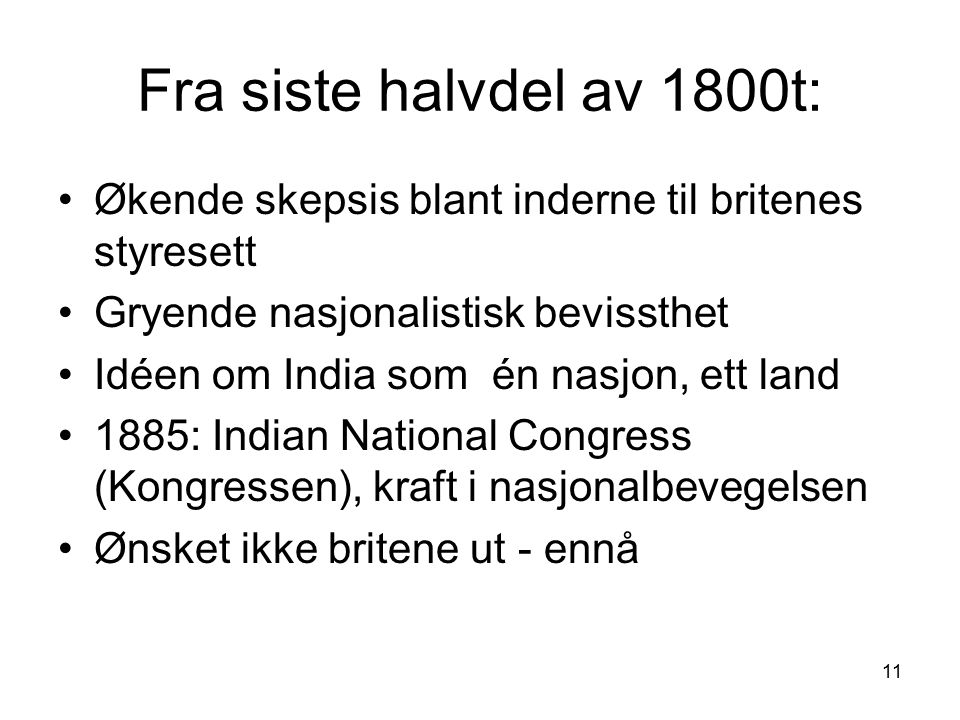 11 Fra siste halvdel av 1800t: Økende skepsis blant inderne til britenes styresett Gryende nasjonalistisk bevissthet Idéen om India som én nasjon, ett land 1885: Indian National Congress (Kongressen), kraft i nasjonalbevegelsen Ønsket ikke britene ut - ennå