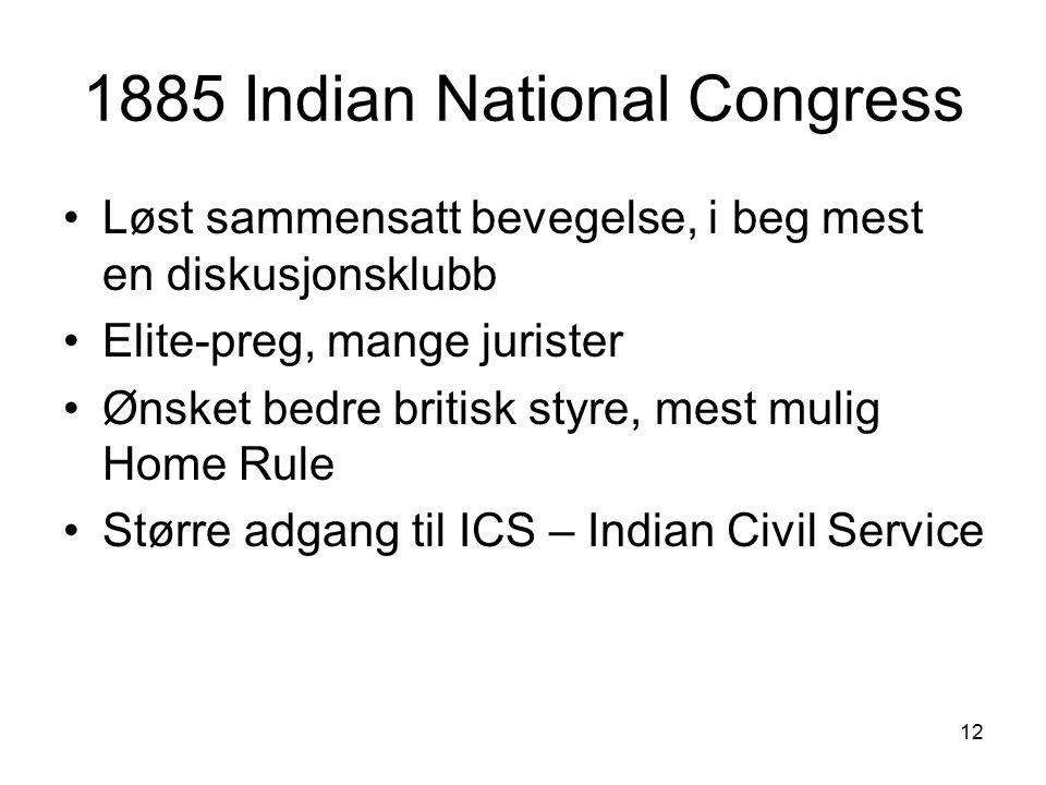 12 1885 Indian National Congress Løst sammensatt bevegelse, i beg mest en diskusjonsklubb Elite-preg, mange jurister Ønsket bedre britisk styre, mest mulig Home Rule Større adgang til ICS – Indian Civil Service