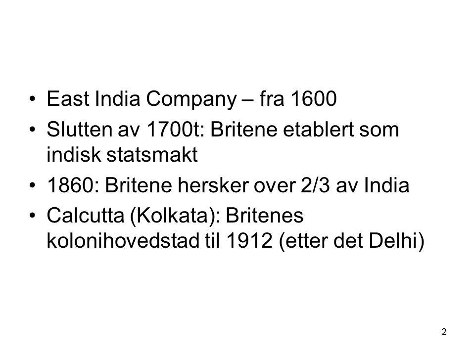 2 East India Company – fra 1600 Slutten av 1700t: Britene etablert som indisk statsmakt 1860: Britene hersker over 2/3 av India Calcutta (Kolkata): Britenes kolonihovedstad til 1912 (etter det Delhi)