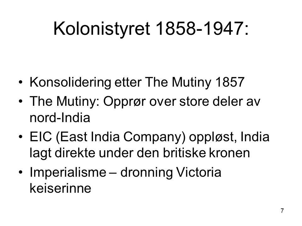 7 Kolonistyret 1858-1947: Konsolidering etter The Mutiny 1857 The Mutiny: Opprør over store deler av nord-India EIC (East India Company) oppløst, India lagt direkte under den britiske kronen Imperialisme – dronning Victoria keiserinne