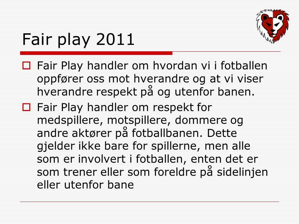 Fair play 2011  Fair Play handler om hvordan vi i fotballen oppfører oss mot hverandre og at vi viser hverandre respekt på og utenfor banen.