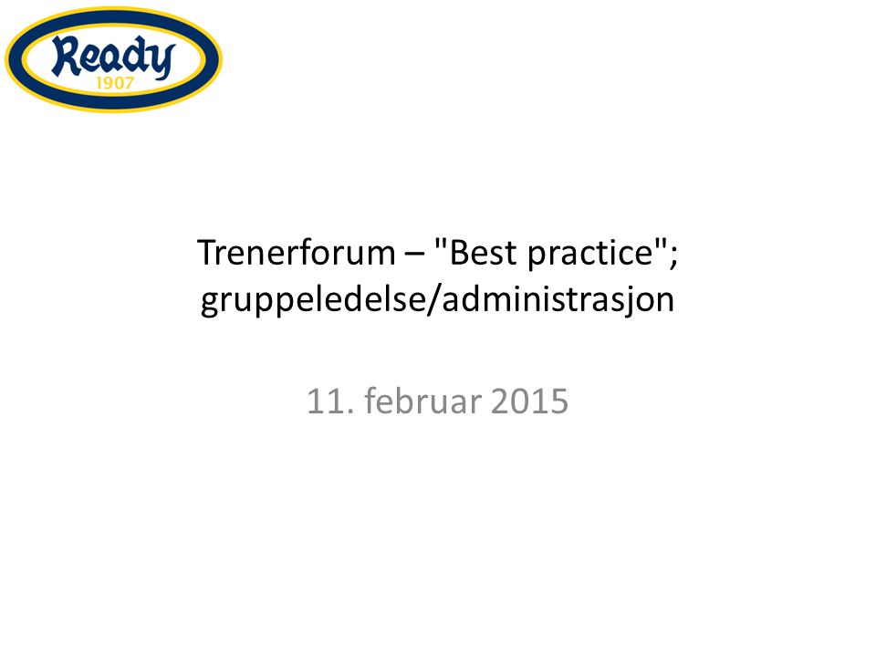 Trenerforum – Best practice ; gruppeledelse/administrasjon 11. februar 2015