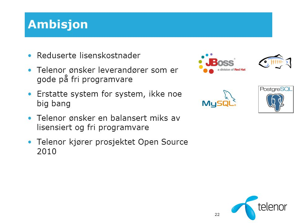 22 Ambisjon Reduserte lisenskostnader Telenor ønsker leverandører som er gode på fri programvare Erstatte system for system, ikke noe big bang Telenor ønsker en balansert miks av lisensiert og fri programvare Telenor kjører prosjektet Open Source 2010
