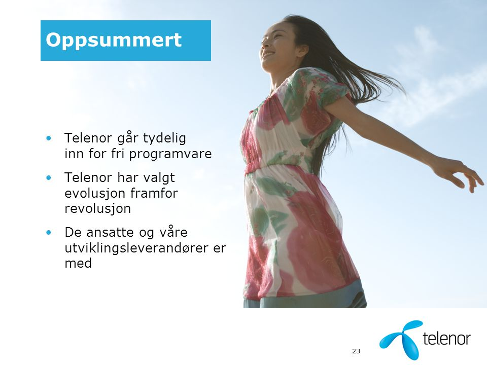 23 Oppsummert Telenor går tydelig inn for fri programvare Telenor har valgt evolusjon framfor revolusjon De ansatte og våre utviklingsleverandører er med