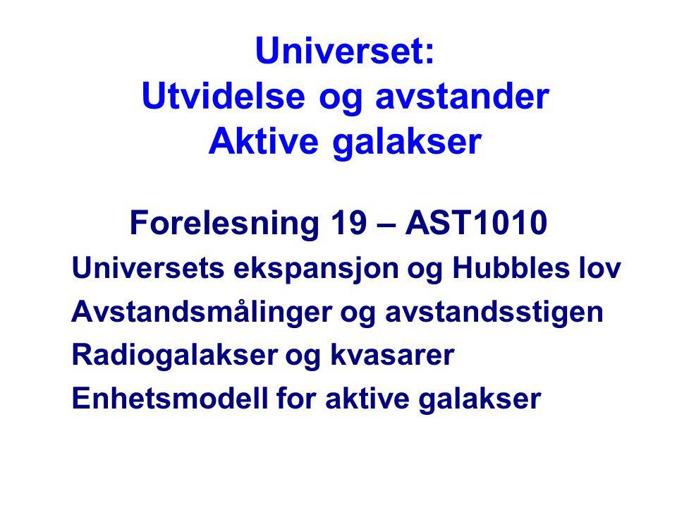 Universet: Utvidelse og avstander Aktive galakser Forelesning 19 – AST1010 Universets ekspansjon og Hubbles lov Avstandsmålinger og avstandsstigen Radiogalakser og kvasarer Enhetsmodell for aktive galakser
