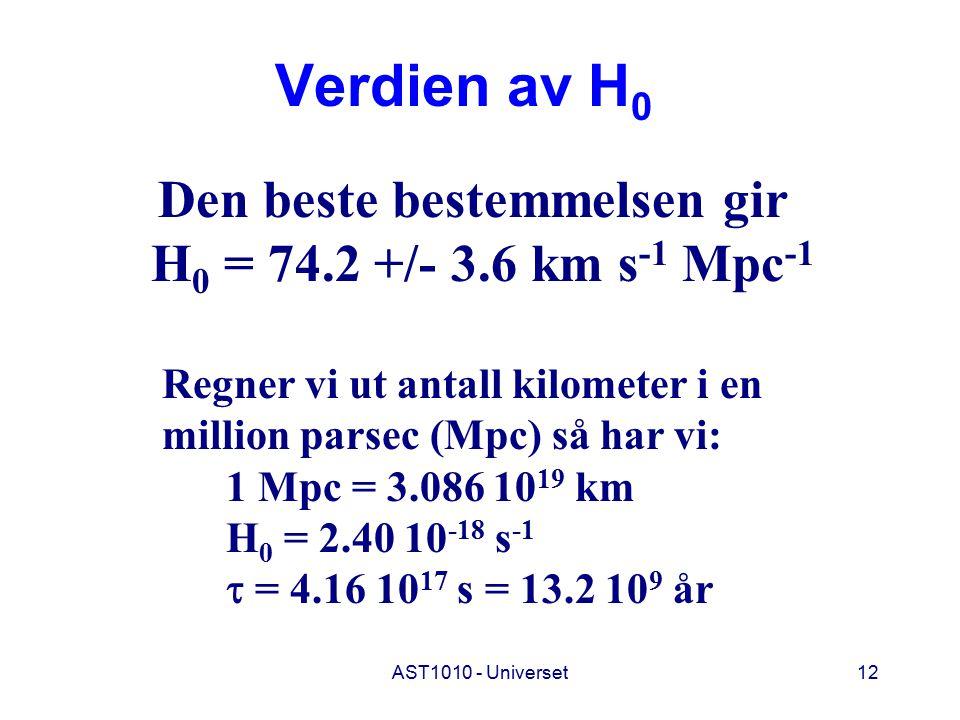 AST1010 - Universet12 Verdien av H 0 Den beste bestemmelsen gir H 0 = 74.2 +/- 3.6 km s -1 Mpc -1 Regner vi ut antall kilometer i en million parsec (Mpc) så har vi: 1 Mpc = 3.086 10 19 km H 0 = 2.40 10 -18 s -1  = 4.16 10 17 s = 13.2 10 9 år