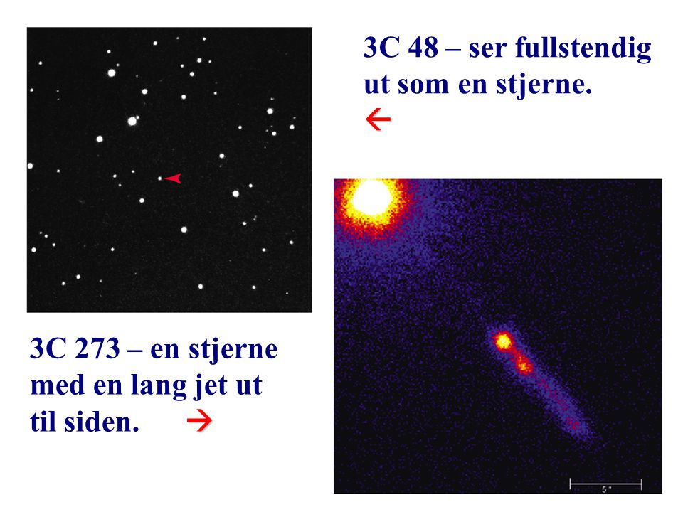 19 3C 48 – ser fullstendig ut som en stjerne. 3C 273 – en stjerne med en lang jet ut  til siden. 