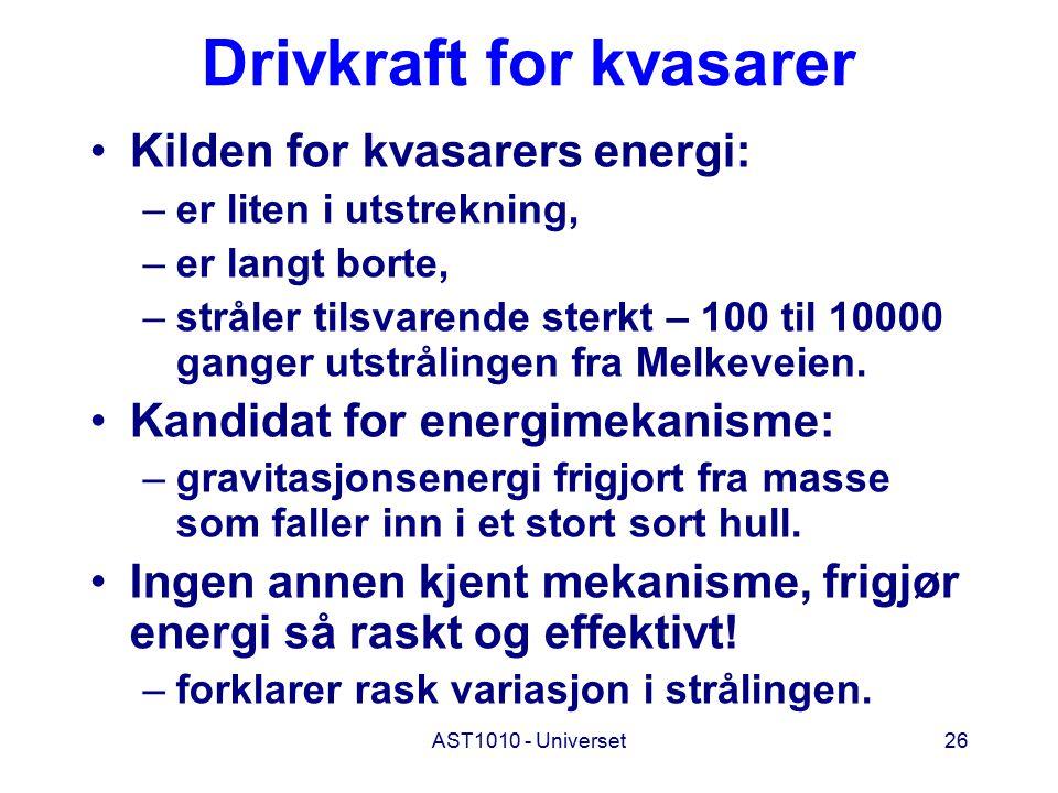 AST1010 - Universet26 Drivkraft for kvasarer Kilden for kvasarers energi: –er liten i utstrekning, –er langt borte, –stråler tilsvarende sterkt – 100 til 10000 ganger utstrålingen fra Melkeveien.