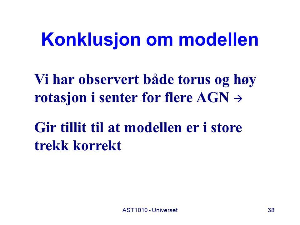 AST1010 - Universet38 Konklusjon om modellen Vi har observert både torus og høy rotasjon i senter for flere AGN  Gir tillit til at modellen er i store trekk korrekt