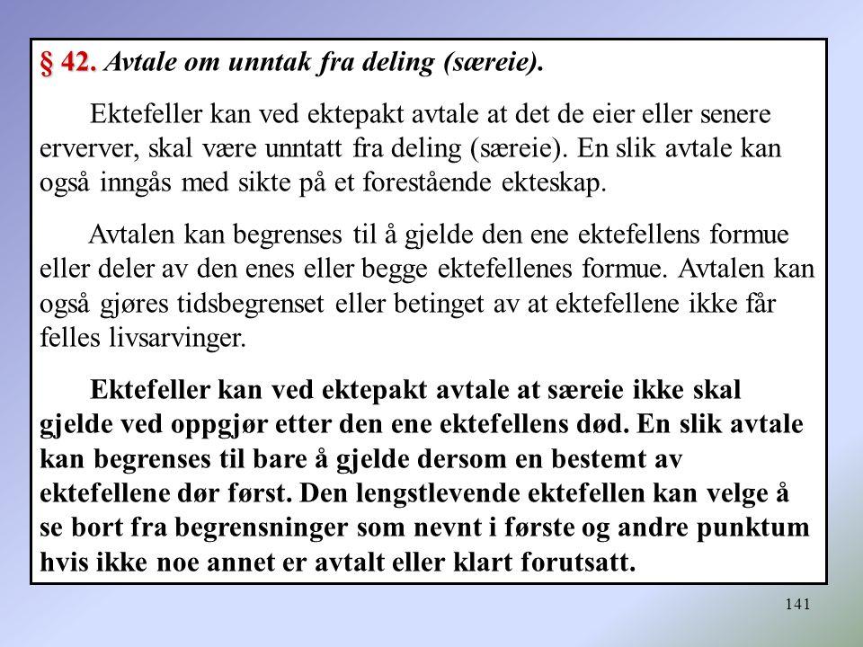 141 § 42. § 42. Avtale om unntak fra deling (særeie). Ektefeller kan ved ektepakt avtale at det de eier eller senere erverver, skal være unntatt fra d
