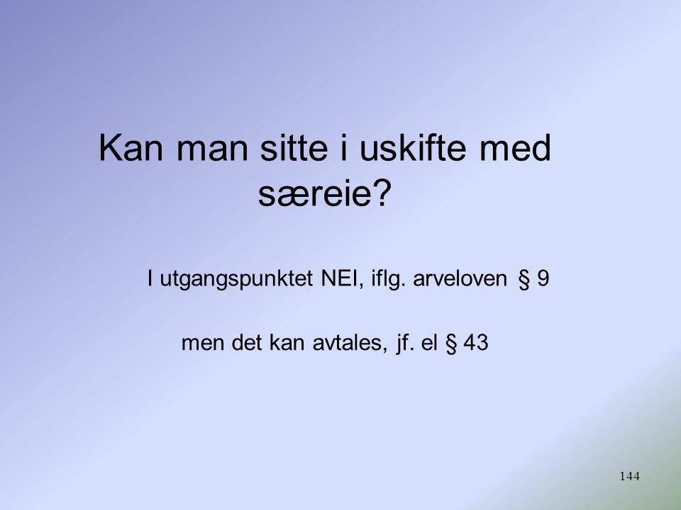 144 Kan man sitte i uskifte med særeie? I utgangspunktet NEI, iflg. arveloven § 9 men det kan avtales, jf. el § 43