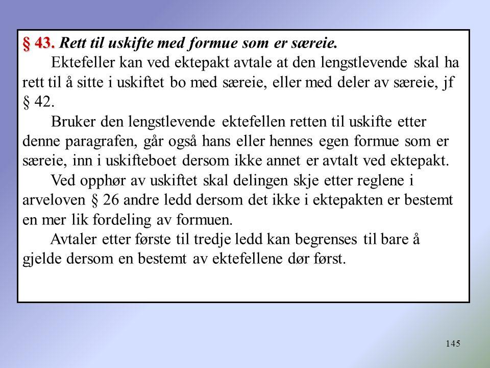145 § 43. § 43. Rett til uskifte med formue som er særeie. Ektefeller kan ved ektepakt avtale at den lengstlevende skal ha rett til å sitte i uskiftet