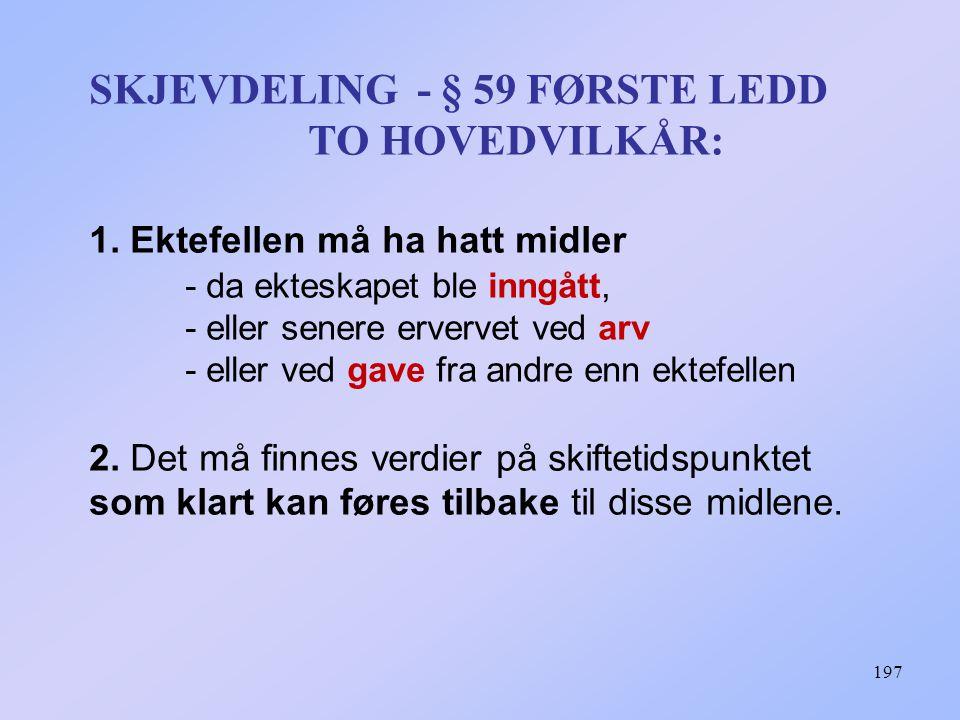 197 SKJEVDELING - § 59 FØRSTE LEDD TO HOVEDVILKÅR: 1. Ektefellen må ha hatt midler - da ekteskapet ble inngått, - eller senere ervervet ved arv - elle