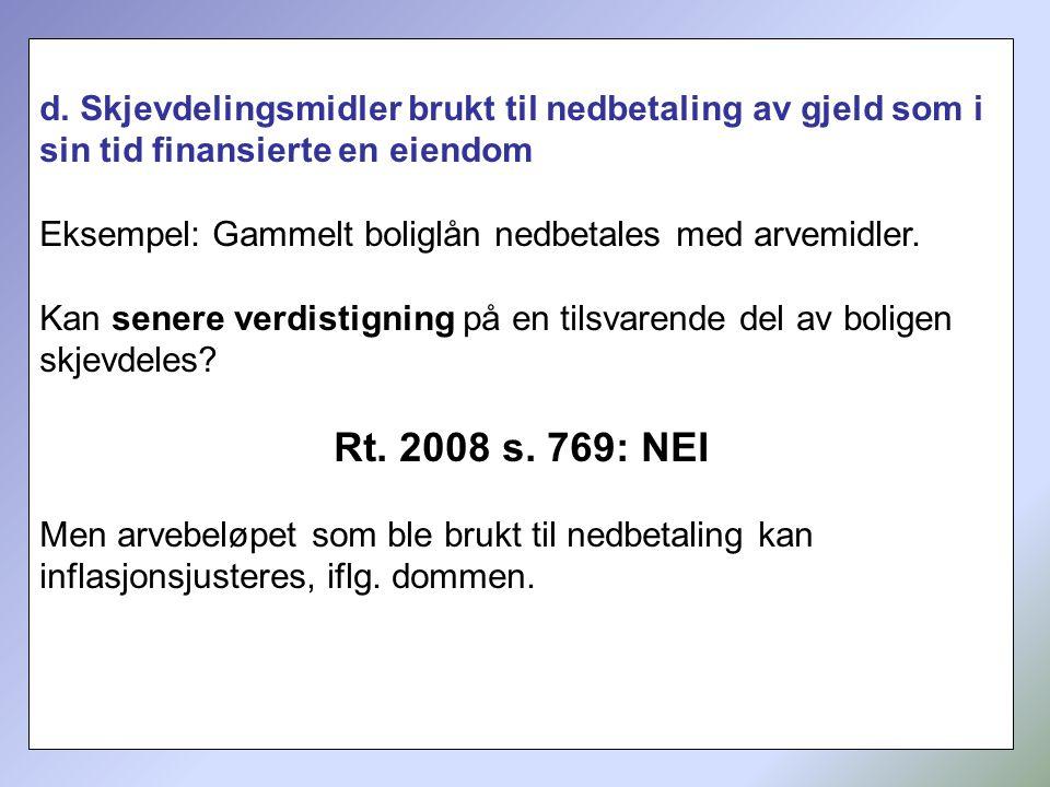 217 d. Skjevdelingsmidler brukt til nedbetaling av gjeld som i sin tid finansierte en eiendom Eksempel: Gammelt boliglån nedbetales med arvemidler. Ka