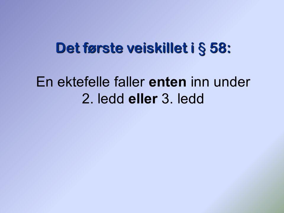 Det første veiskillet i § 58: En ektefelle faller enten inn under 2. ledd eller 3. ledd