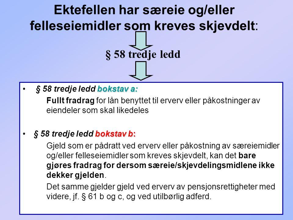 242 Ektefellen har særeie og/eller felleseiemidler som kreves skjevdelt: bokstav a: § 58 tredje ledd bokstav a: Fullt fradrag for lån benyttet til erv