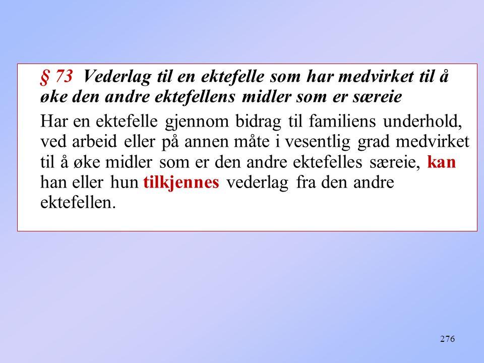 276 § 73 Vederlag til en ektefelle som har medvirket til å øke den andre ektefellens midler som er særeie Har en ektefelle gjennom bidrag til familien