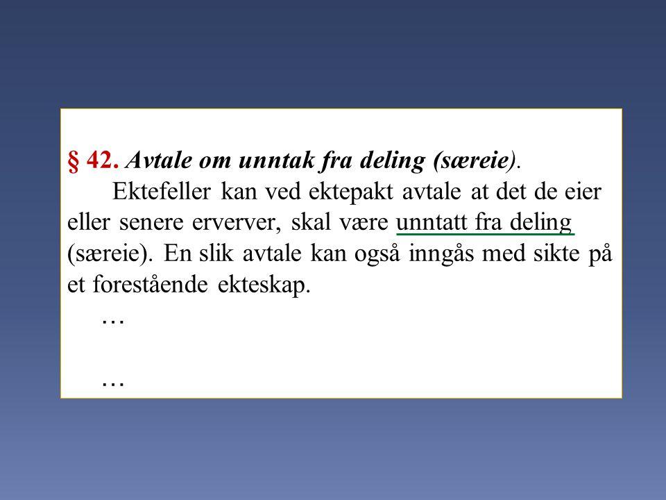 § 42. Avtale om unntak fra deling (særeie). Ektefeller kan ved ektepakt avtale at det de eier eller senere erverver, skal være unntatt fra deling (sær