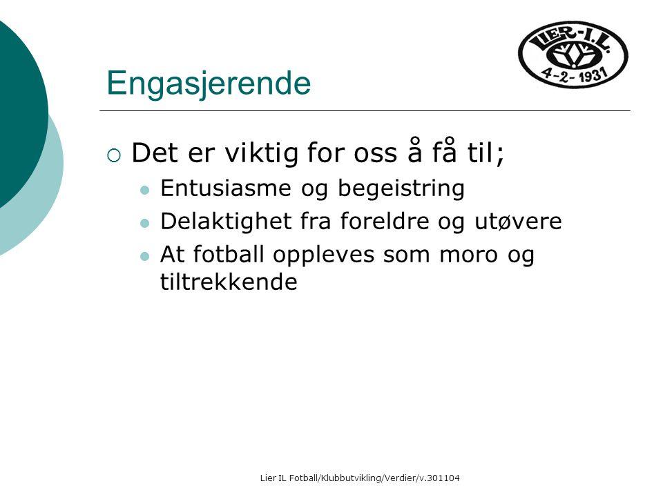 Lier IL Fotball/Klubbutvikling/Verdier/v.301104 Engasjerende  Det er viktig for oss å få til; Entusiasme og begeistring Delaktighet fra foreldre og utøvere At fotball oppleves som moro og tiltrekkende