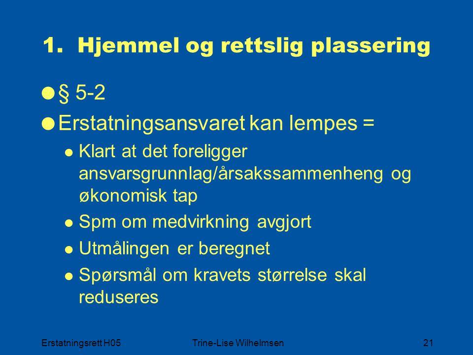 Erstatningsrett H05Trine-Lise Wilhelmsen21 1. Hjemmel og rettslig plassering  § 5-2  Erstatningsansvaret kan lempes = Klart at det foreligger ansvar