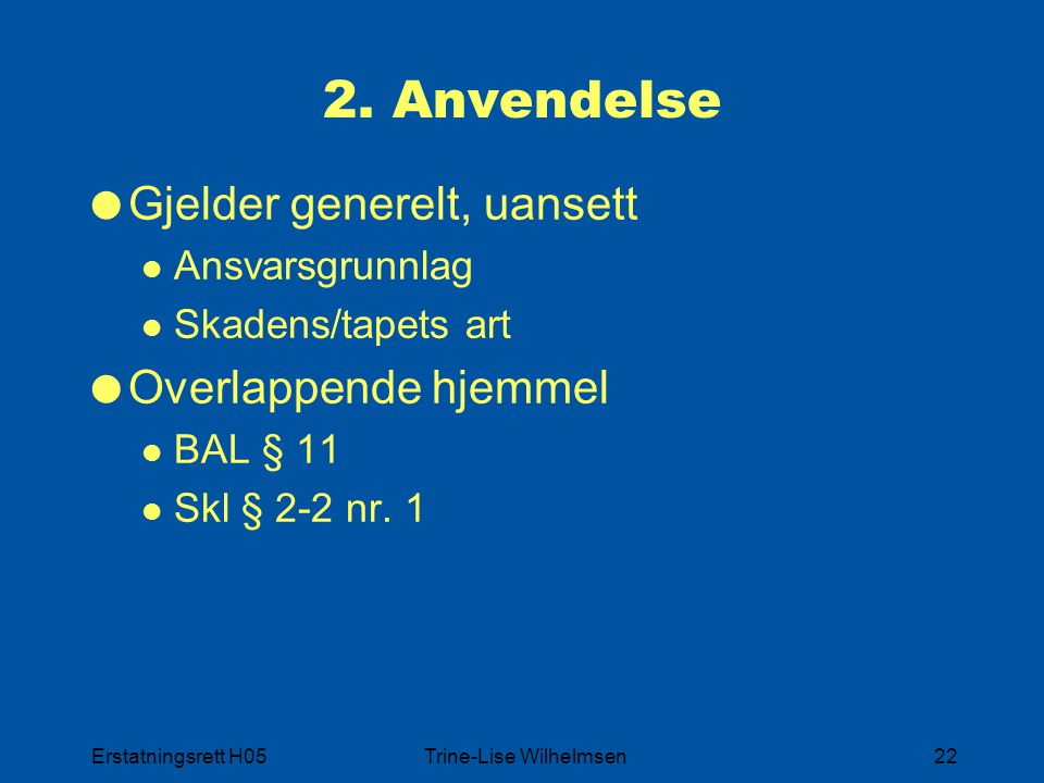 Erstatningsrett H05Trine-Lise Wilhelmsen22 2. Anvendelse  Gjelder generelt, uansett Ansvarsgrunnlag Skadens/tapets art  Overlappende hjemmel BAL § 1