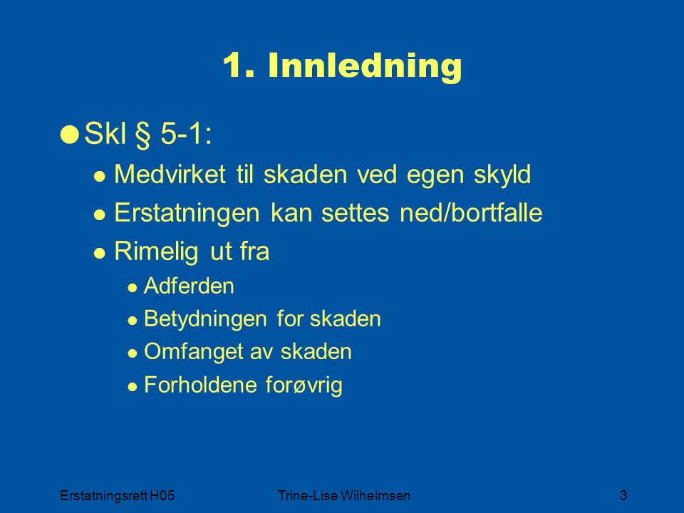 Erstatningsrett H05Trine-Lise Wilhelmsen3 1. Innledning  Skl § 5-1: Medvirket til skaden ved egen skyld Erstatningen kan settes ned/bortfalle Rimelig