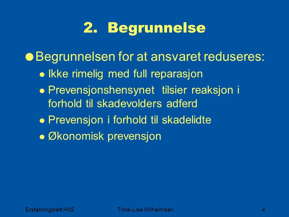 Erstatningsrett H05Trine-Lise Wilhelmsen4 2. Begrunnelse  Begrunnelsen for at ansvaret reduseres: Ikke rimelig med full reparasjon Prevensjonshensyne