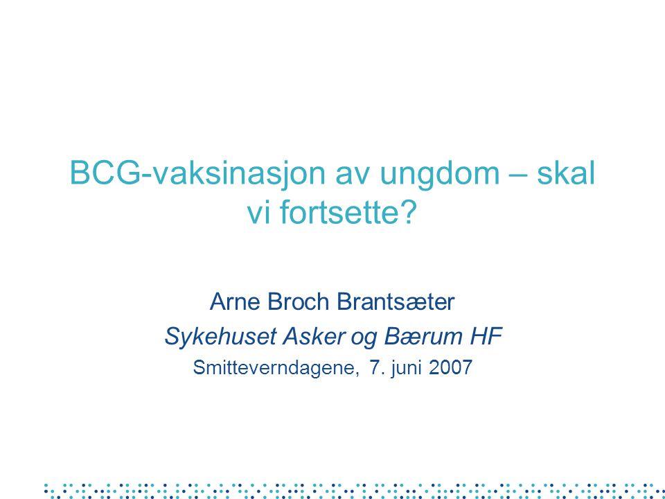 BCG-vaksinasjon av ungdom – skal vi fortsette? Arne Broch Brantsæter Sykehuset Asker og Bærum HF Smitteverndagene, 7. juni 2007