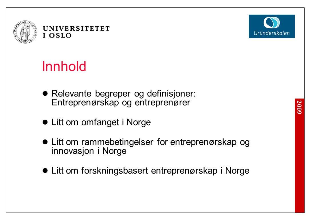 2009 Innhold Relevante begreper og definisjoner: Entreprenørskap og entreprenører Litt om omfanget i Norge Litt om rammebetingelser for entreprenørskap og innovasjon i Norge Litt om forskningsbasert entreprenørskap i Norge
