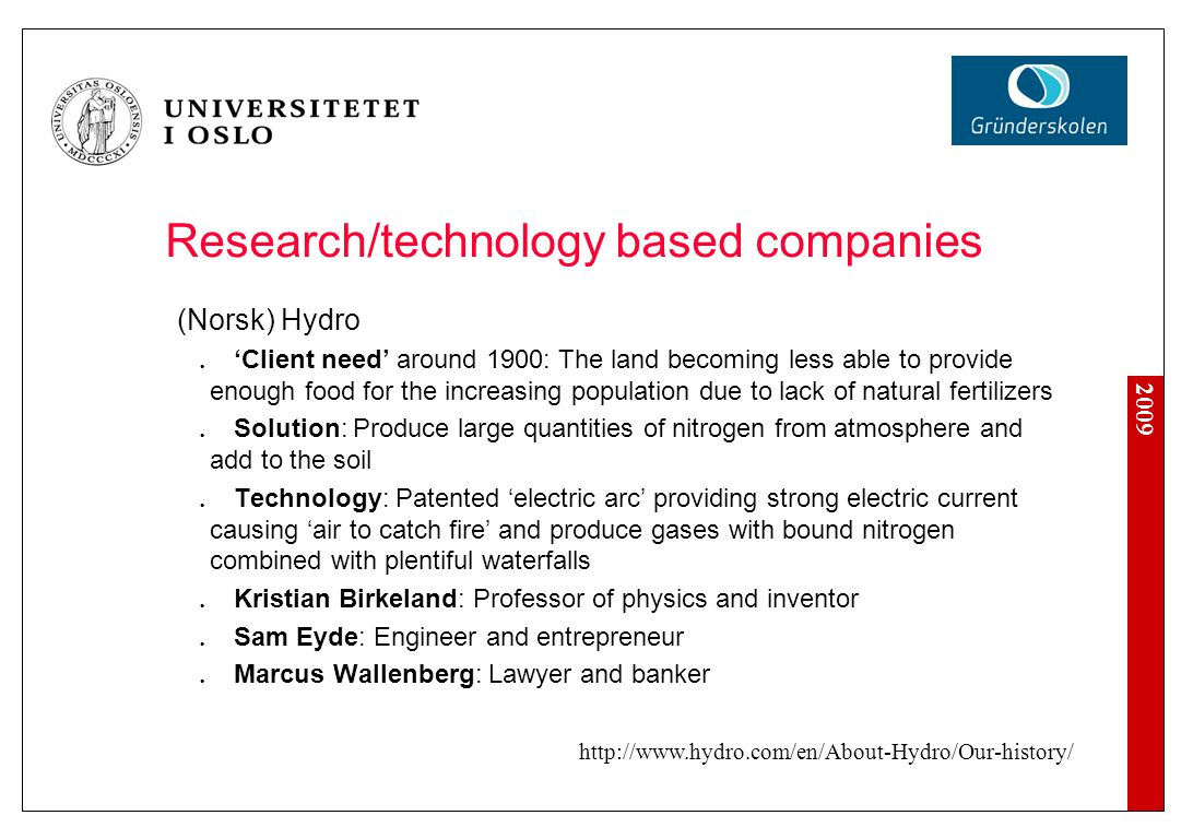 2009 Research/technology based companies (Norsk) Hydro 'Client need' around 1900: The land becoming less able to provide enough food for the increasing population due to lack of natural fertilizers Solution: Produce large quantities of nitrogen from atmosphere and add to the soil Technology: Patented 'electric arc' providing strong electric current causing 'air to catch fire' and produce gases with bound nitrogen combined with plentiful waterfalls Kristian Birkeland: Professor of physics and inventor Sam Eyde: Engineer and entrepreneur Marcus Wallenberg: Lawyer and banker http://www.hydro.com/en/About-Hydro/Our-history/