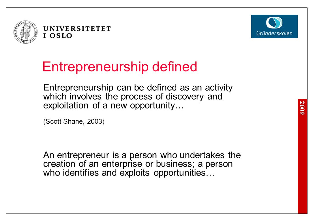 2009 Entrepreneurship defined Entrepreneurship can be defined as an activity which involves the process of discovery and exploitation of a new opportunity… (Scott Shane, 2003) An entrepreneur is a person who undertakes the creation of an enterprise or business; a person who identifies and exploits opportunities…