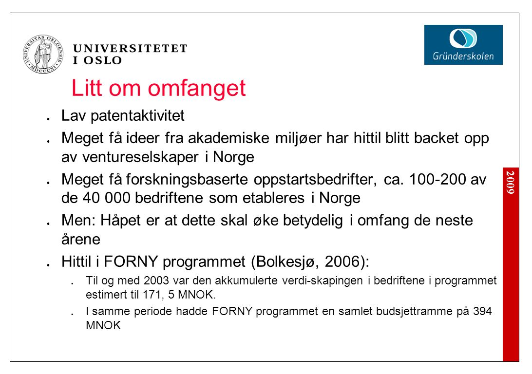 2009 Litt om omfanget Lav patentaktivitet Meget få ideer fra akademiske miljøer har hittil blitt backet opp av ventureselskaper i Norge Meget få forskningsbaserte oppstartsbedrifter, ca.