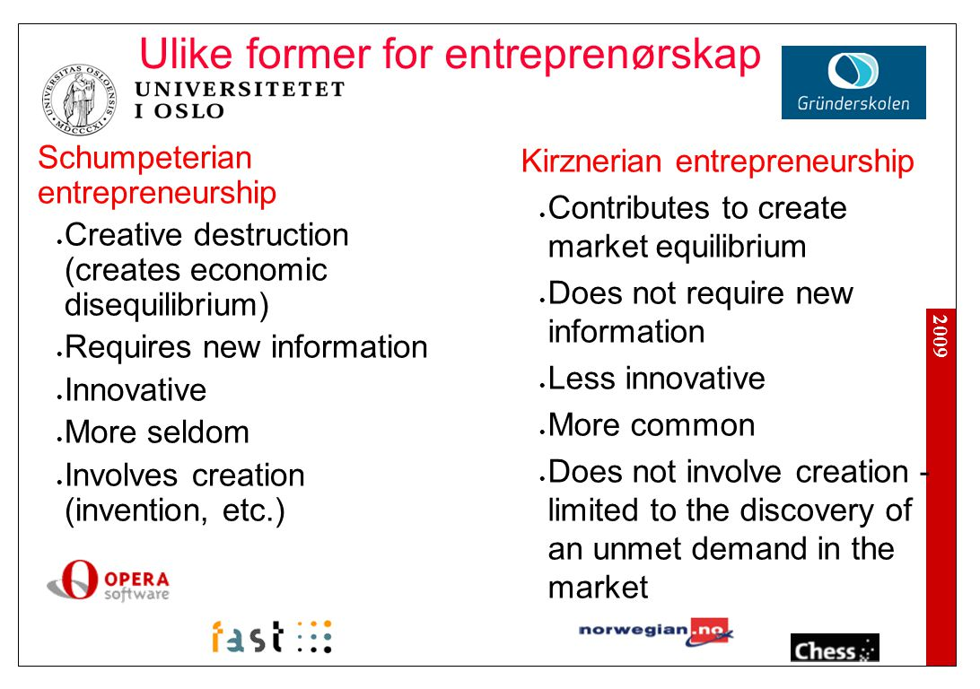 2009 Schumpeterian entrepreneurship Creative destruction (creates economic disequilibrium) Requires new information Innovative More seldom Involves creation (invention, etc.) Kirznerian entrepreneurship Contributes to create market equilibrium Does not require new information Less innovative More common Does not involve creation - limited to the discovery of an unmet demand in the market Ulike former for entreprenørskap