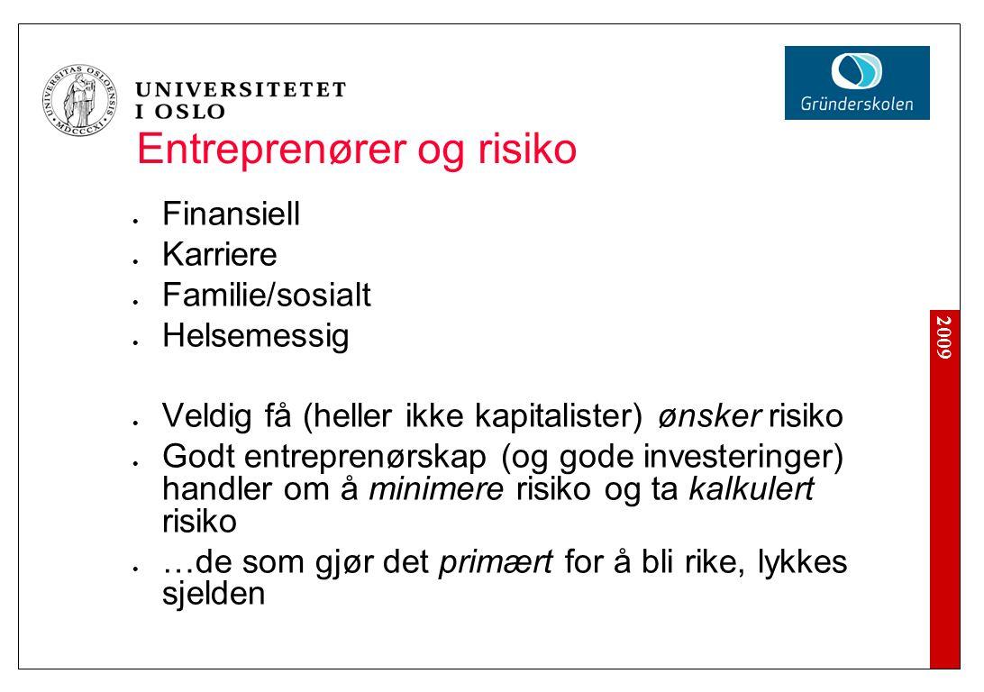 2009 Entreprenører og risiko Finansiell Karriere Familie/sosialt Helsemessig Veldig få (heller ikke kapitalister) ønsker risiko Godt entreprenørskap (og gode investeringer) handler om å minimere risiko og ta kalkulert risiko …de som gjør det primært for å bli rike, lykkes sjelden