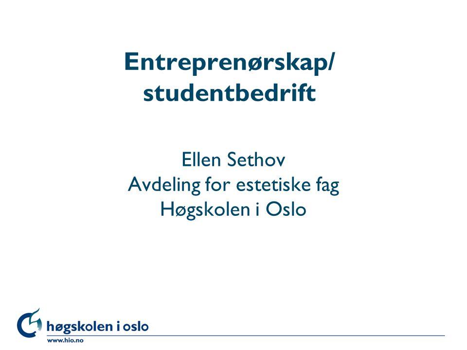 Høgskolen i Oslo Entreprenørskap/ studentbedrift Ellen Sethov Avdeling for estetiske fag Høgskolen i Oslo