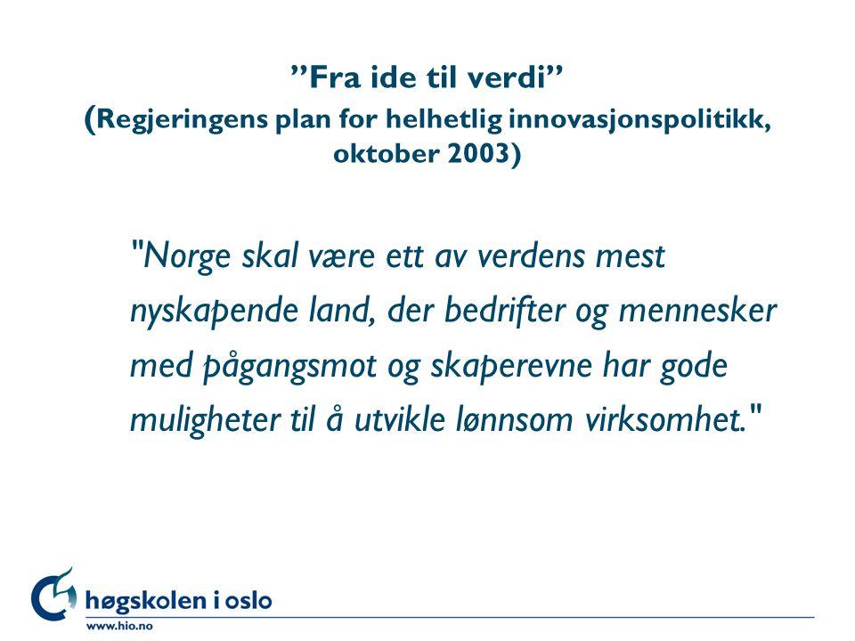 Fra ide til verdi ( Regjeringens plan for helhetlig innovasjonspolitikk, oktober 2003) Norge skal være ett av verdens mest nyskapende land, der bedrifter og mennesker med pågangsmot og skaperevne har gode muligheter til å utvikle lønnsom virksomhet.