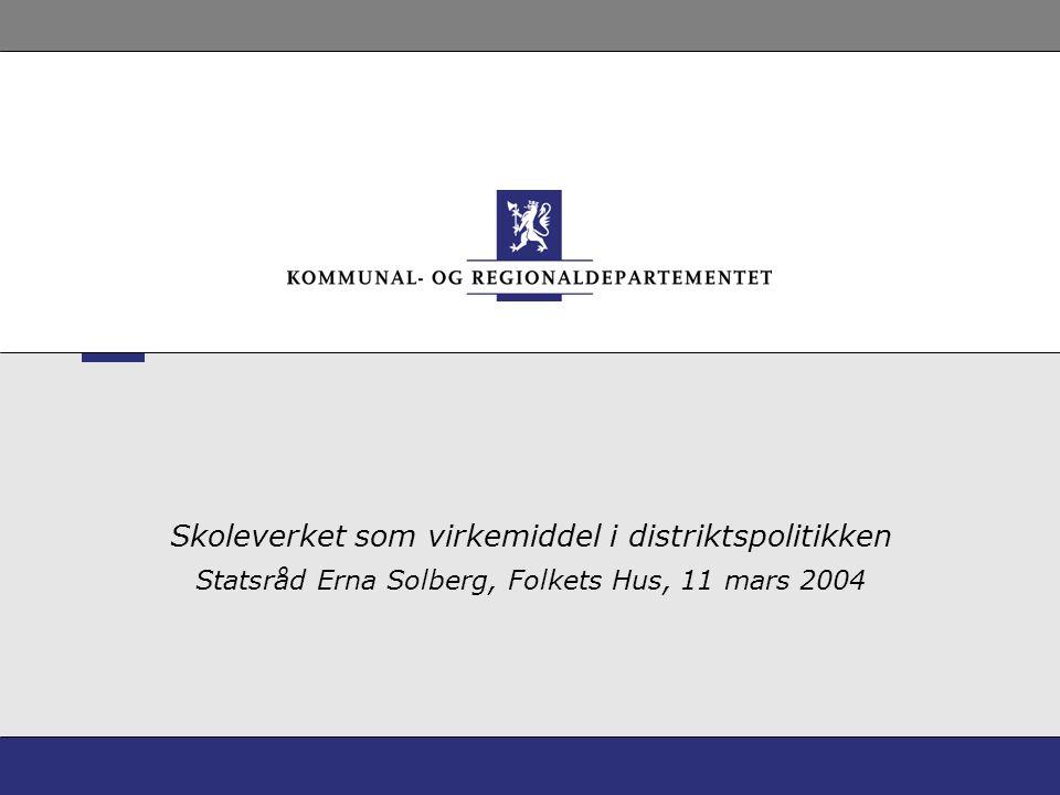 Skoleverket som virkemiddel i distriktspolitikken Statsråd Erna Solberg, Folkets Hus, 11 mars 2004