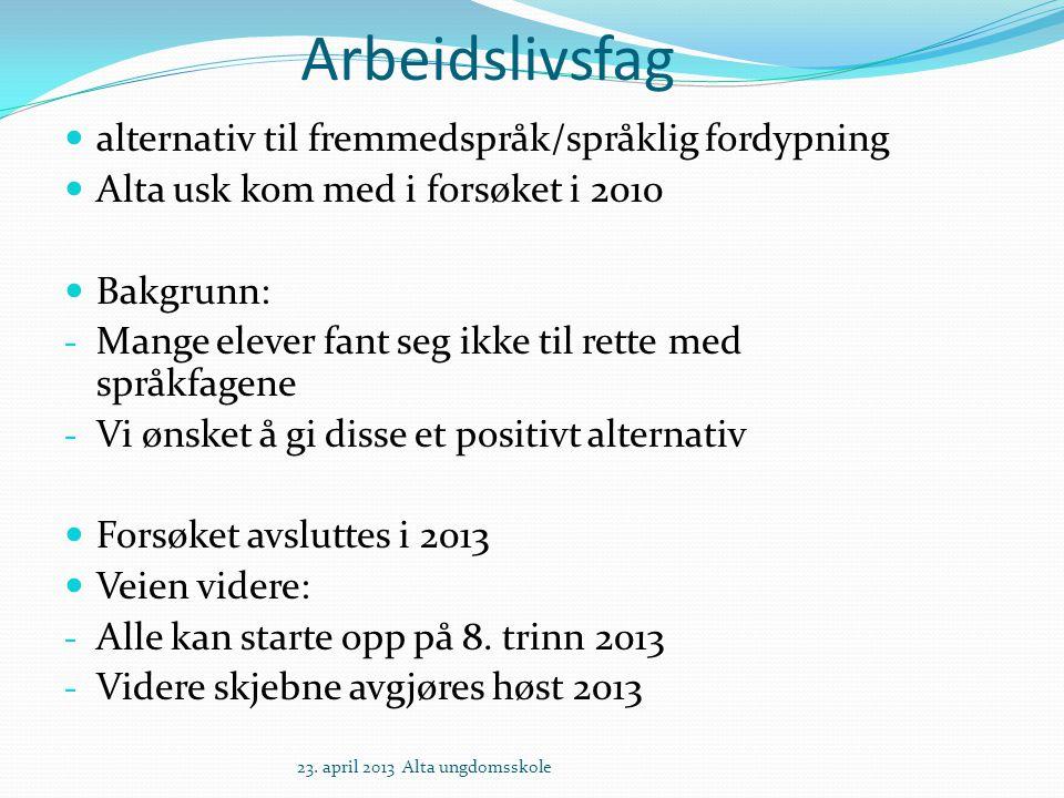 Arbeidslivsfag alternativ til fremmedspråk/språklig fordypning Alta usk kom med i forsøket i 2010 Bakgrunn: - Mange elever fant seg ikke til rette med