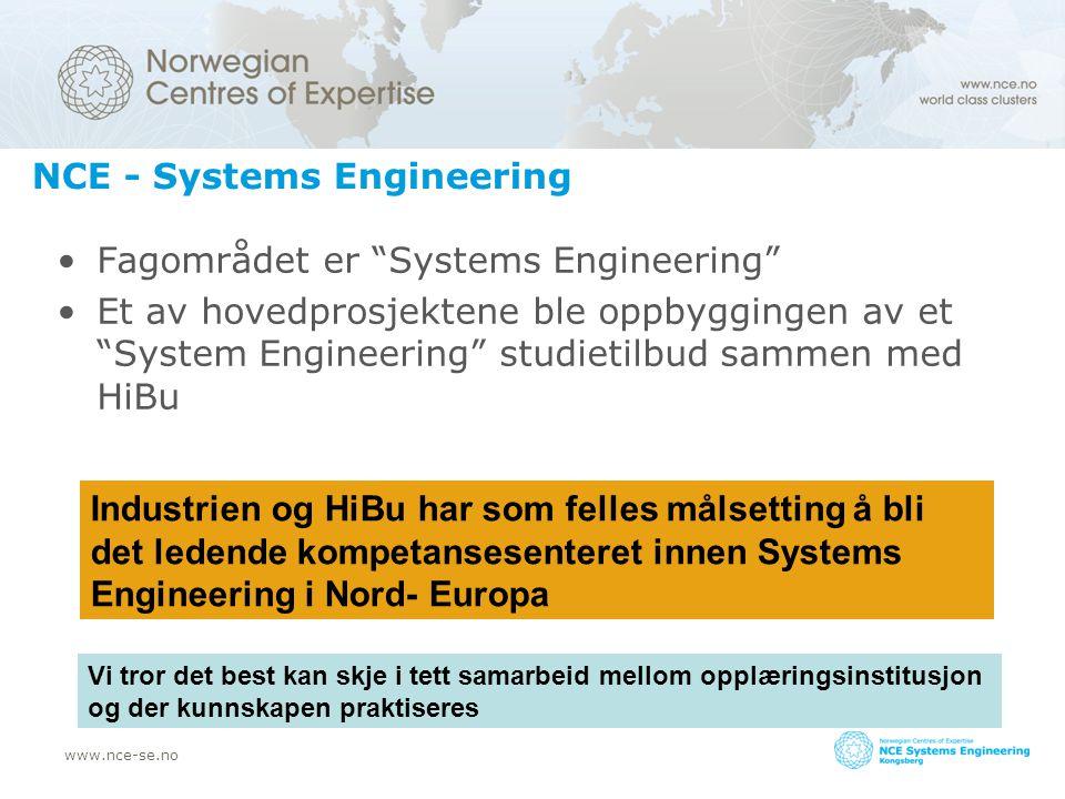 www.nce-se.no NCE - Systems Engineering Fagområdet er Systems Engineering Et av hovedprosjektene ble oppbyggingen av et System Engineering studietilbud sammen med HiBu Industrien og HiBu har som felles målsetting å bli det ledende kompetansesenteret innen Systems Engineering i Nord- Europa Vi tror det best kan skje i tett samarbeid mellom opplæringsinstitusjon og der kunnskapen praktiseres
